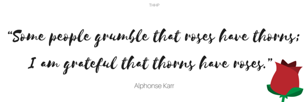 """""""Some people grumble that roses have thorns; I am grateful that thorns have roses."""""""
