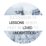 """""""Life is a succession of lessons which must be lived to be understood."""""""